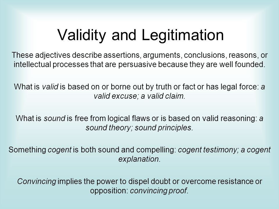 Validity and Legitimation These adjectives describe assertions, arguments, conclusions, reasons, or intellectual processes that are persuasive because they are well founded.