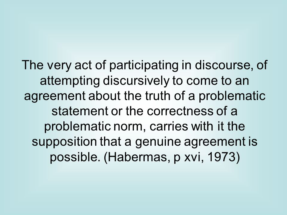 The very act of participating in discourse, of attempting discursively to come to an agreement about the truth of a problematic statement or the correctness of a problematic norm, carries with it the supposition that a genuine agreement is possible.