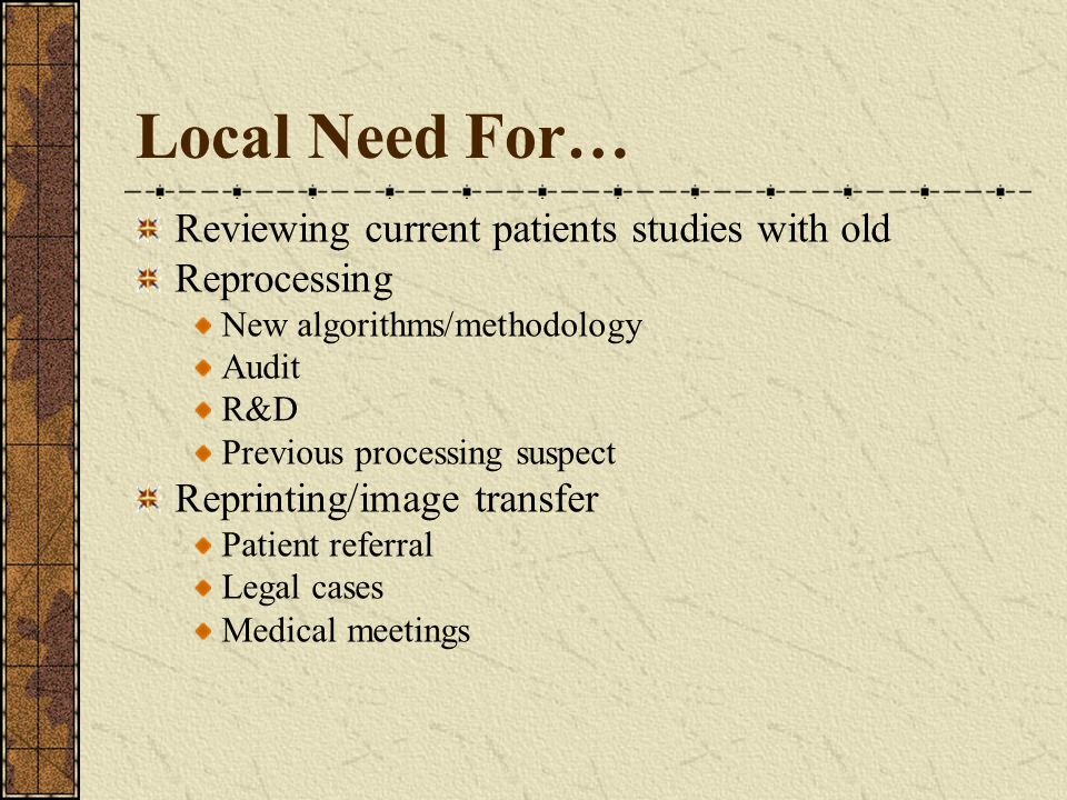 Local Need For… Reviewing current patients studies with old Reprocessing New algorithms/methodology Audit R&D Previous processing suspect Reprinting/image transfer Patient referral Legal cases Medical meetings