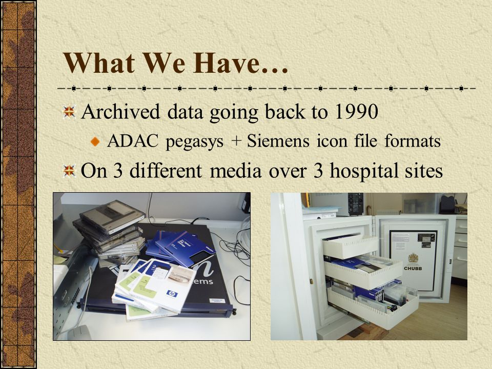 What We Have… Archived data going back to 1990 ADAC pegasys + Siemens icon file formats On 3 different media over 3 hospital sites