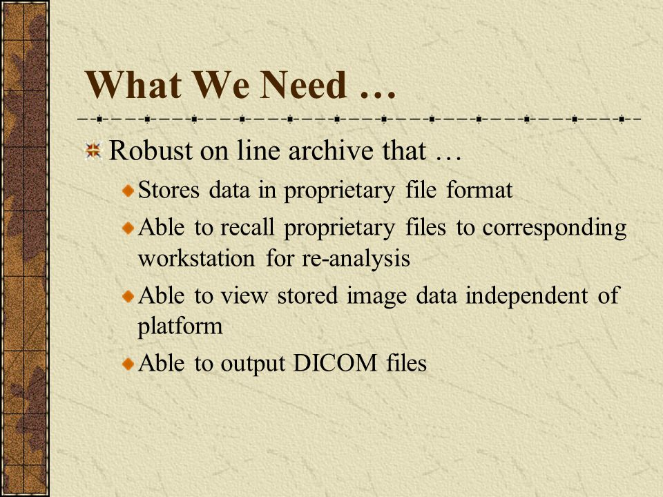 What We Need … Robust on line archive that … Stores data in proprietary file format Able to recall proprietary files to corresponding workstation for re-analysis Able to view stored image data independent of platform Able to output DICOM files