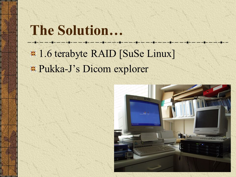 The Solution… 1.6 terabyte RAID [SuSe Linux] Pukka-J's Dicom explorer