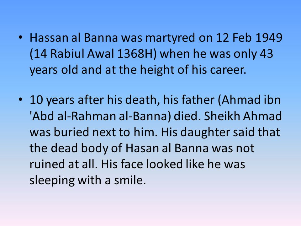 Hassan al Banna was martyred on 12 Feb 1949 (14 Rabiul Awal 1368H) when he was only 43 years old and at the height of his career. 10 years after his d