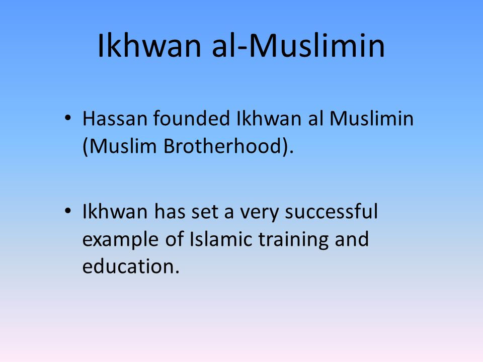 Ikhwan al-Muslimin Hassan founded Ikhwan al Muslimin (Muslim Brotherhood). Ikhwan has set a very successful example of Islamic training and education.