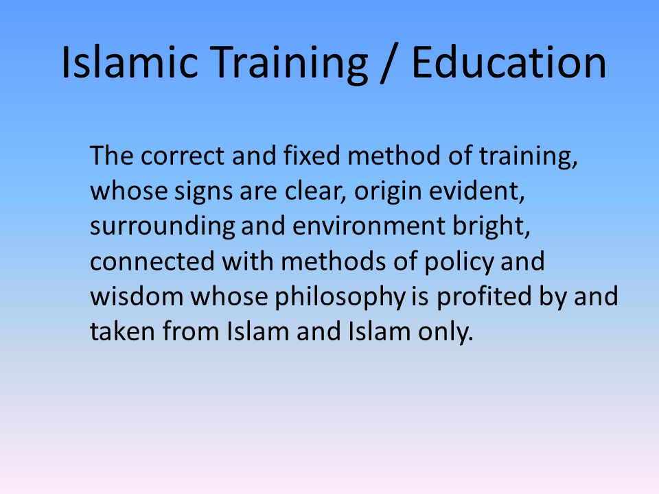 Islamic Training / Education The correct and fixed method of training, whose signs are clear, origin evident, surrounding and environment bright, conn