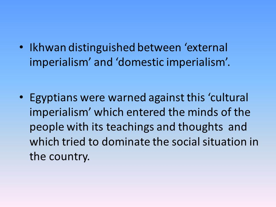 Ikhwan distinguished between 'external imperialism' and 'domestic imperialism'. Egyptians were warned against this 'cultural imperialism' which entere