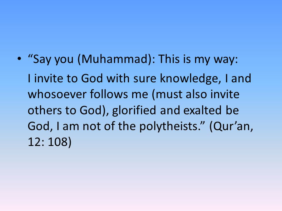 """Say you (Muhammad): This is my way: I invite to God with sure knowledge, I and whosoever follows me (must also invite others to God), glorified and e"