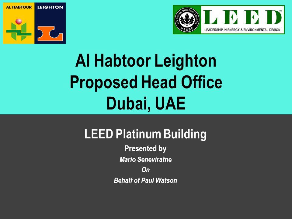 Case Study – LEED Platinum Building – May 2008 Al Habtoor Leighton Proposed Head Office Dubai, UAE LEED Platinum Building Presented by Mario Seneviratne On Behalf of Paul Watson