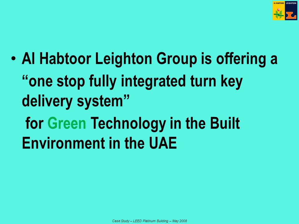 Case Study – LEED Platinum Building – May 2008 Al Habtoor Leighton Group is offering a one stop fully integrated turn key delivery system for Green Technology in the Built Environment in the UAE