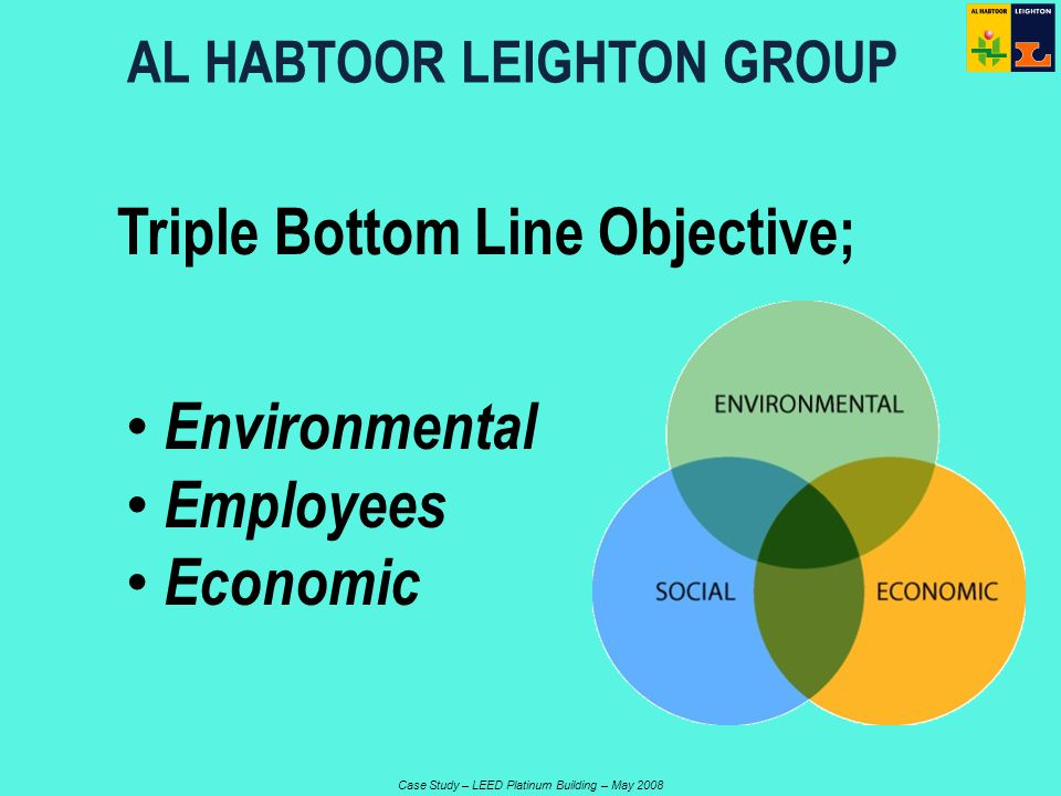 Case Study – LEED Platinum Building – May 2008 Triple Bottom Line Objective; AL HABTOOR LEIGHTON GROUP Environmental Employees Economic