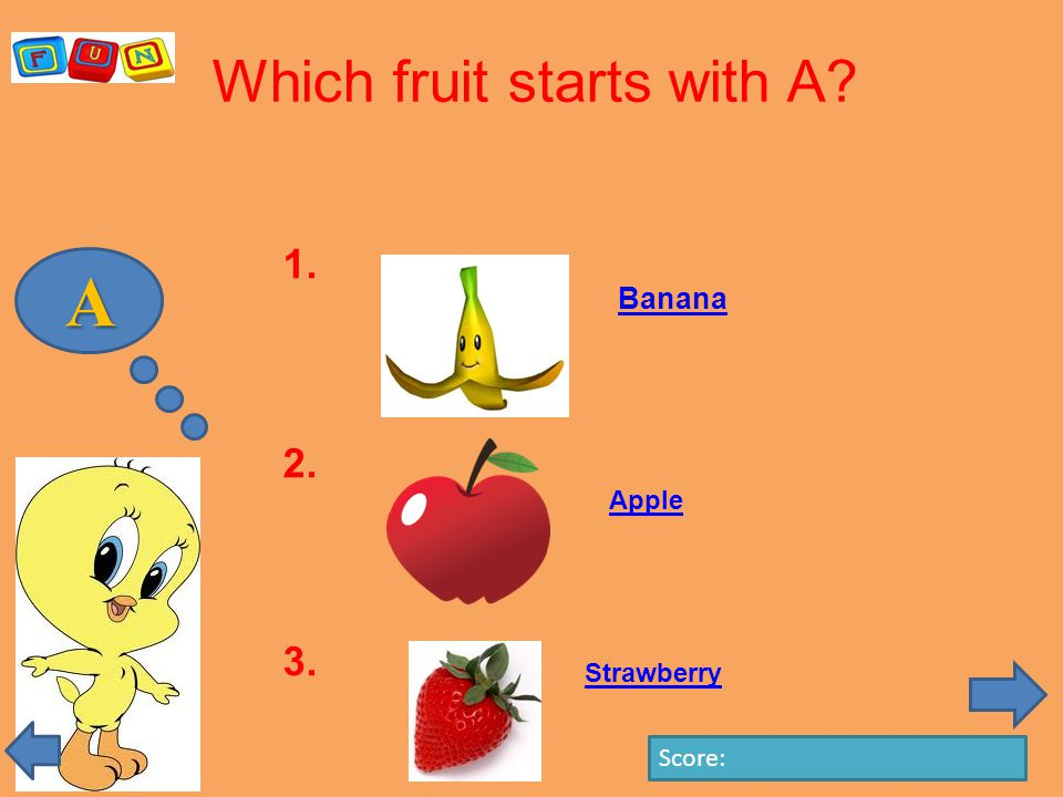 A Which fruit starts with A 1. 2. 3. Score: Banana Apple Strawberry