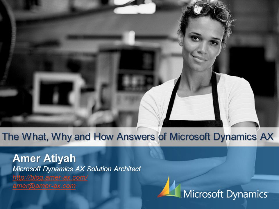 The What, Why and How Answers of Microsoft Dynamics AX Amer Atiyah Microsoft Dynamics AX Solution Architect