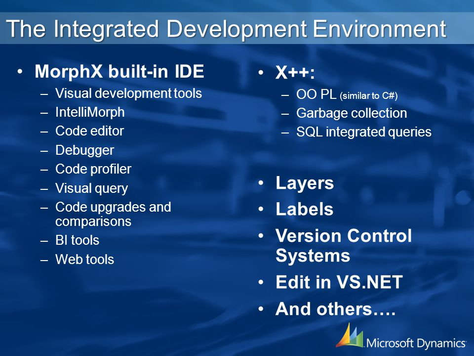 MorphX built-in IDE –Visual development tools –IntelliMorph –Code editor –Debugger –Code profiler –Visual query –Code upgrades and comparisons –BI tools –Web tools X++: –OO PL (similar to C#) –Garbage collection –SQL integrated queries Layers Labels Version Control Systems Edit in VS.NET And others….
