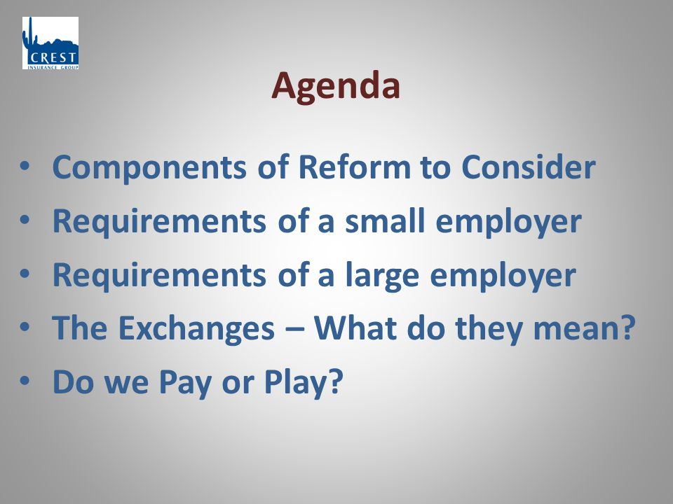 Agenda Components of Reform to Consider Requirements of a small employer Requirements of a large employer The Exchanges – What do they mean.