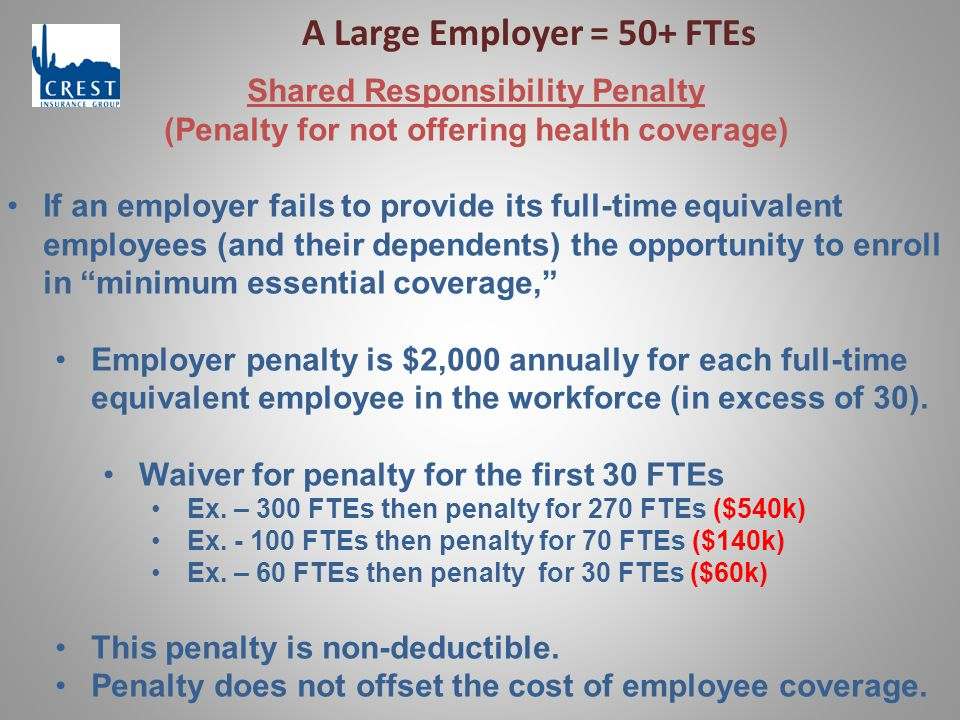A Large Employer = 50+ FTEs Shared Responsibility Penalty (Penalty for not offering health coverage) If an employer fails to provide its full-time equivalent employees (and their dependents) the opportunity to enroll in minimum essential coverage, Employer penalty is $2,000 annually for each full-time equivalent employee in the workforce (in excess of 30).