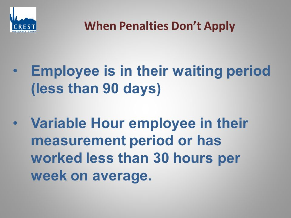 When Penalties Don't Apply Employee is in their waiting period (less than 90 days) Variable Hour employee in their measurement period or has worked less than 30 hours per week on average.