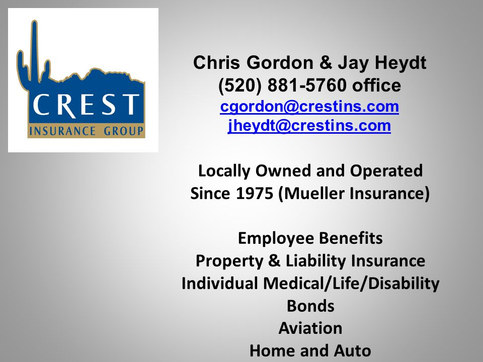 Chris Gordon & Jay Heydt (520) 881-5760 office cgordon@crestins.com jheydt@crestins.com Locally Owned and Operated Since 1975 (Mueller Insurance) Employee Benefits Property & Liability Insurance Individual Medical/Life/Disability Bonds Aviation Home and Auto