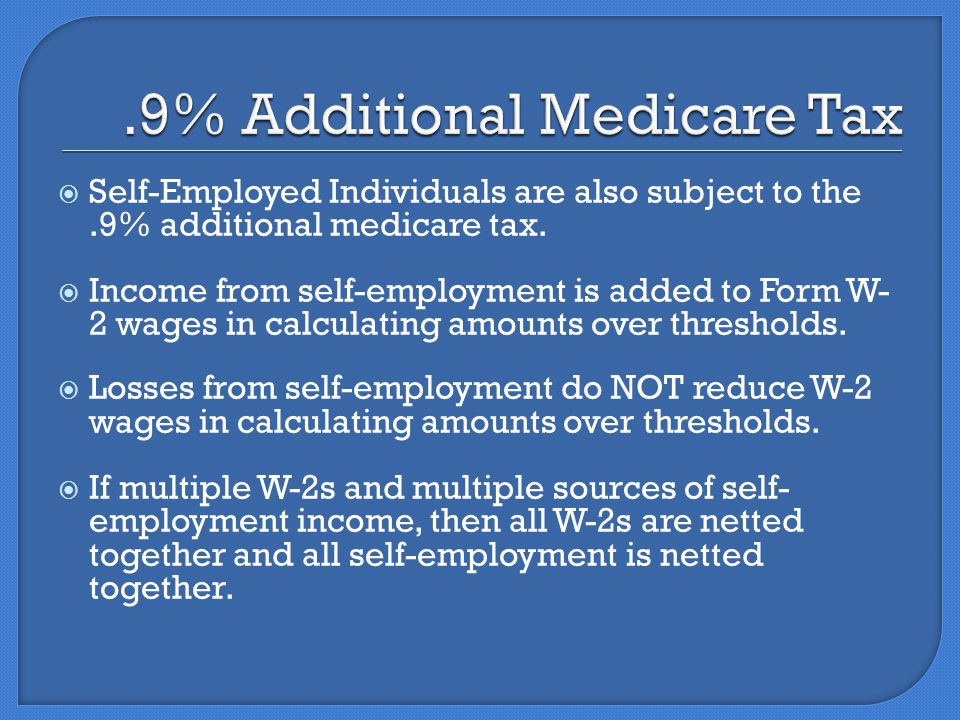  Self-Employed Individuals are also subject to the.9% additional medicare tax.
