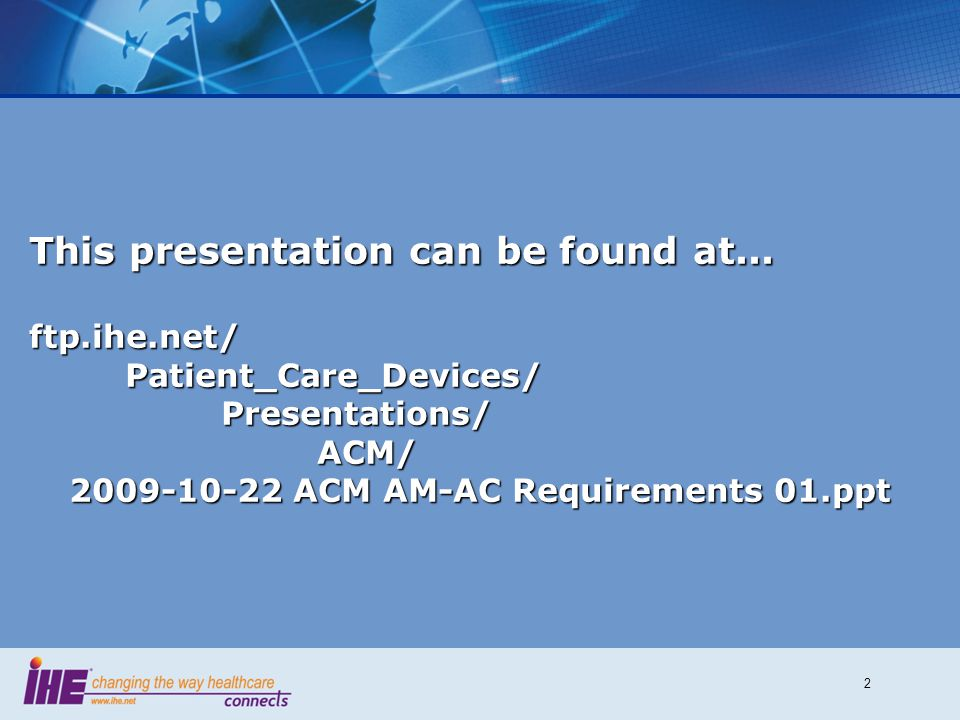 2 This presentation can be found at... ftp.ihe.net/Patient_Care_Devices/Presentations/ACM/ 2009-10-22 ACM AM-AC Requirements 01.ppt