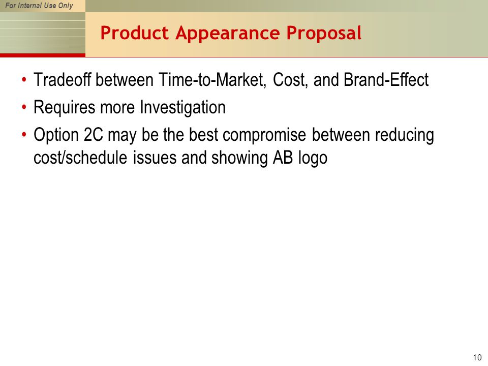 For Internal Use Only 10 Product Appearance Proposal Tradeoff between Time-to-Market, Cost, and Brand-Effect Requires more Investigation Option 2C may be the best compromise between reducing cost/schedule issues and showing AB logo