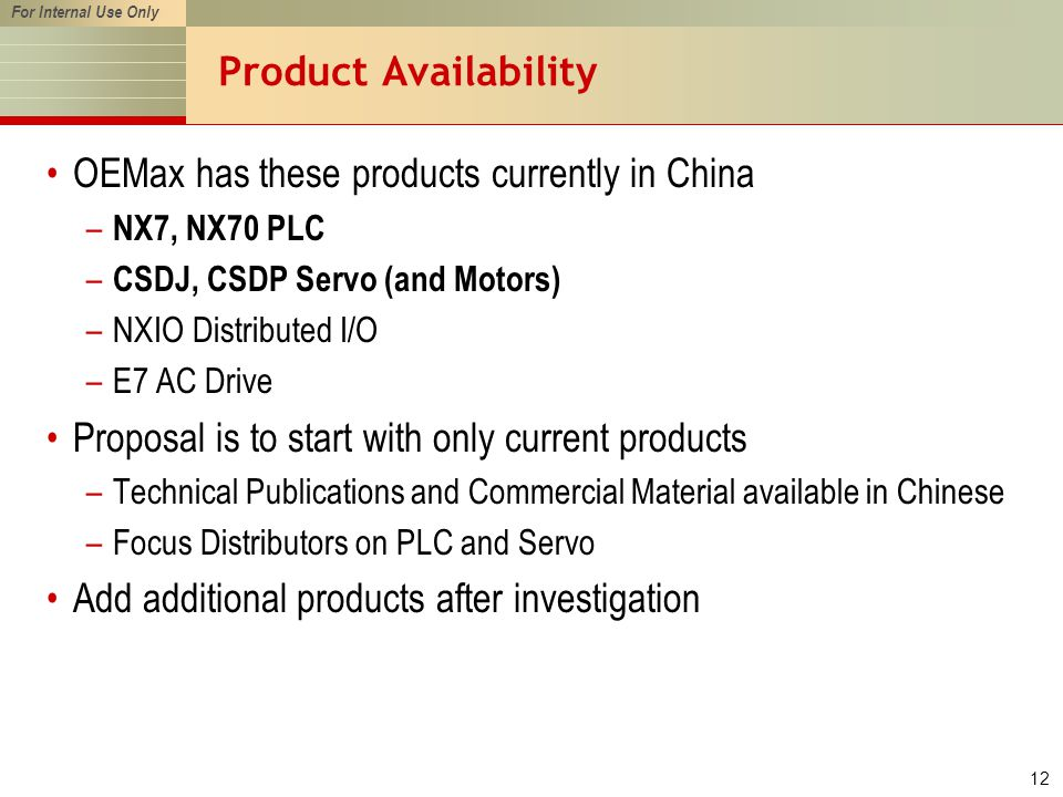 For Internal Use Only 12 Product Availability OEMax has these products currently in China – NX7, NX70 PLC – CSDJ, CSDP Servo (and Motors) –NXIO Distributed I/O –E7 AC Drive Proposal is to start with only current products –Technical Publications and Commercial Material available in Chinese –Focus Distributors on PLC and Servo Add additional products after investigation