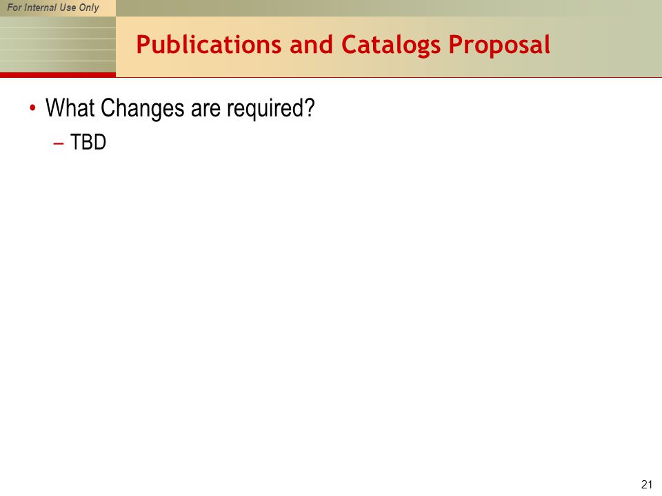For Internal Use Only 21 Publications and Catalogs Proposal What Changes are required? –TBD