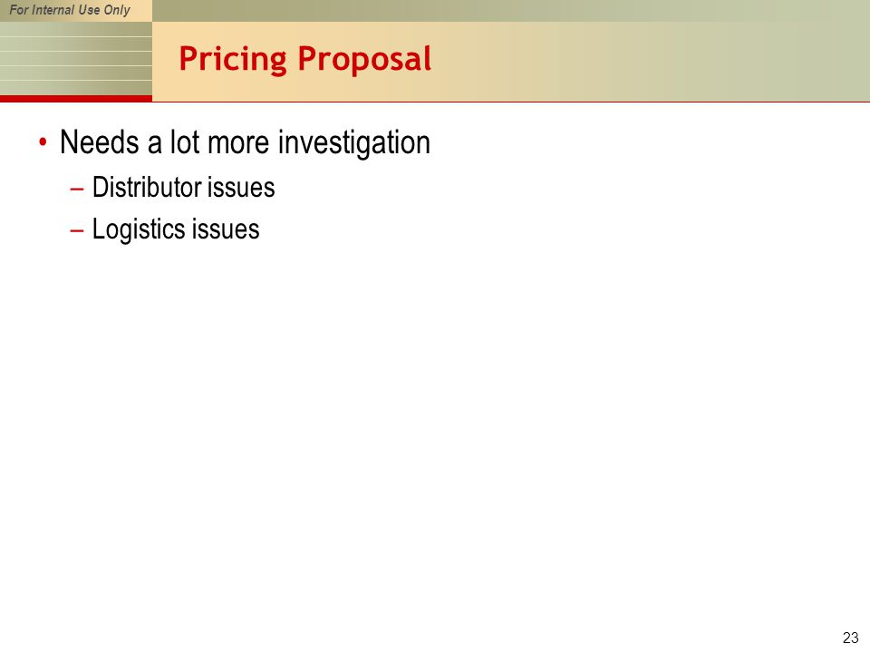 For Internal Use Only 23 Pricing Proposal Needs a lot more investigation –Distributor issues –Logistics issues