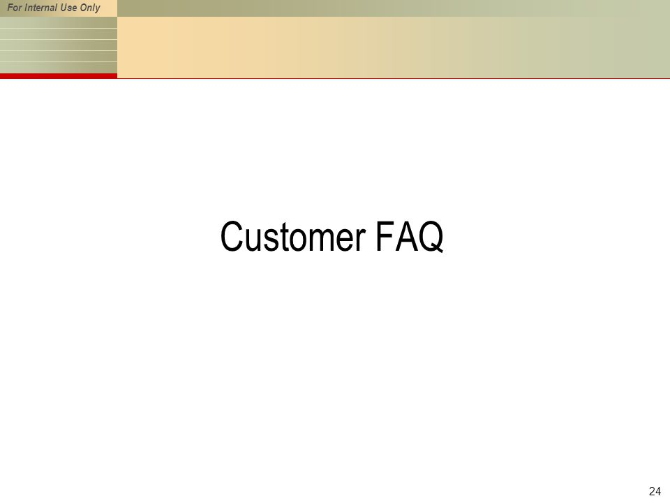 For Internal Use Only 24 Customer FAQ