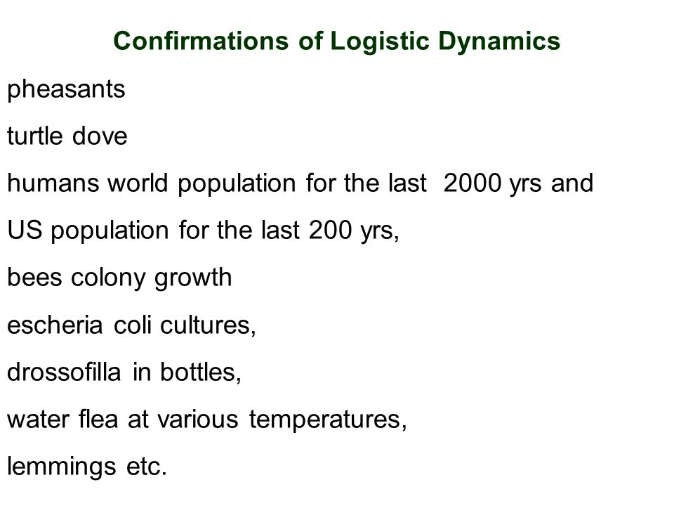 Confirmations of Logistic Dynamics pheasants turtle dove humans world population for the last 2000 yrs and US population for the last 200 yrs, bees colony growth escheria coli cultures, drossofilla in bottles, water flea at various temperatures, lemmings etc.