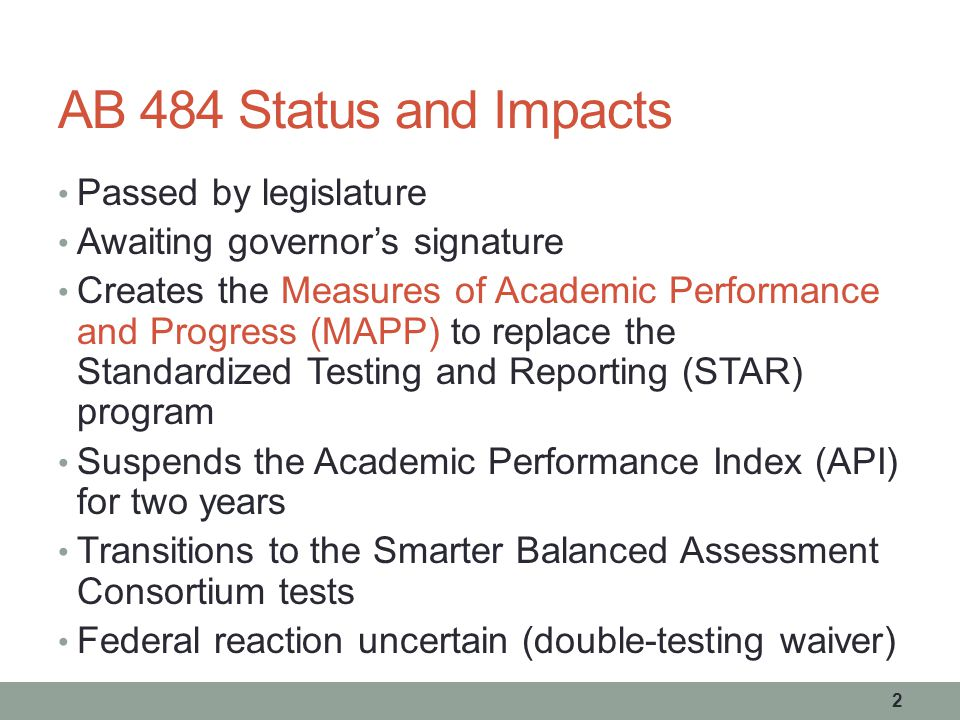 AB 484 Status and Impacts Passed by legislature Awaiting governor's signature Creates the Measures of Academic Performance and Progress (MAPP) to replace the Standardized Testing and Reporting (STAR) program Suspends the Academic Performance Index (API) for two years Transitions to the Smarter Balanced Assessment Consortium tests Federal reaction uncertain (double-testing waiver) 2
