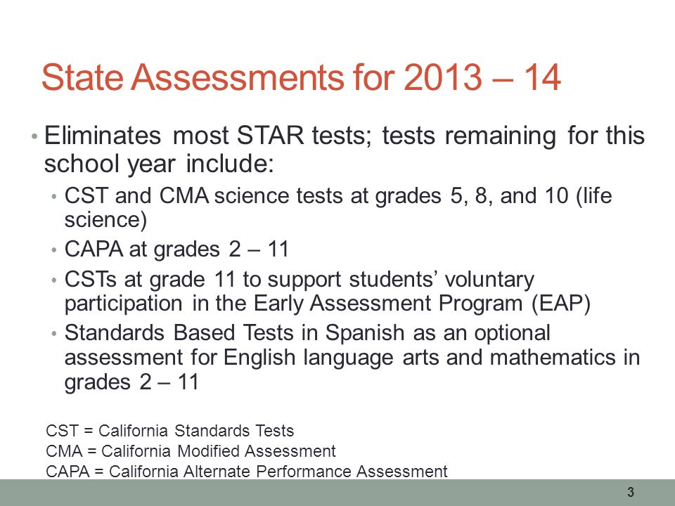 State Assessments for 2013 – 14 Eliminates most STAR tests; tests remaining for this school year include: CST and CMA science tests at grades 5, 8, and 10 (life science) CAPA at grades 2 – 11 CSTs at grade 11 to support students' voluntary participation in the Early Assessment Program (EAP) Standards Based Tests in Spanish as an optional assessment for English language arts and mathematics in grades 2 – 11 CST = California Standards Tests CMA = California Modified Assessment CAPA = California Alternate Performance Assessment 3