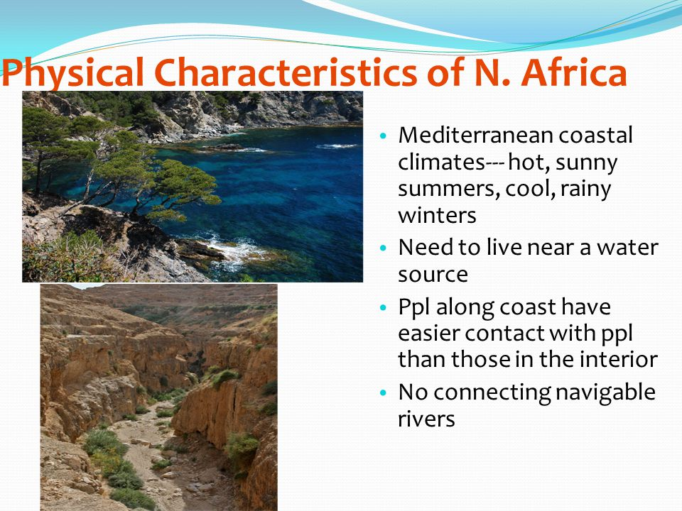 Physical Characteristics of N. Africa Mediterranean coastal climates--- hot, sunny summers, cool, rainy winters Need to live near a water source Ppl a
