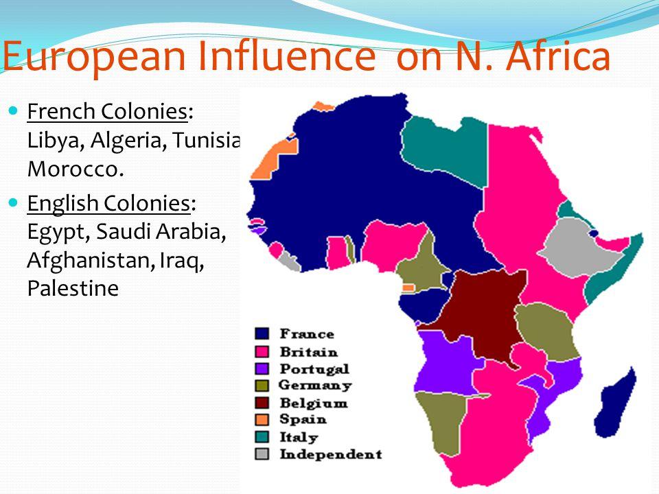 European Influenceon N. Africa French Colonies: Libya, Algeria, Tunisia, Morocco. English Colonies: Egypt, Saudi Arabia, Afghanistan, Iraq, Palestine