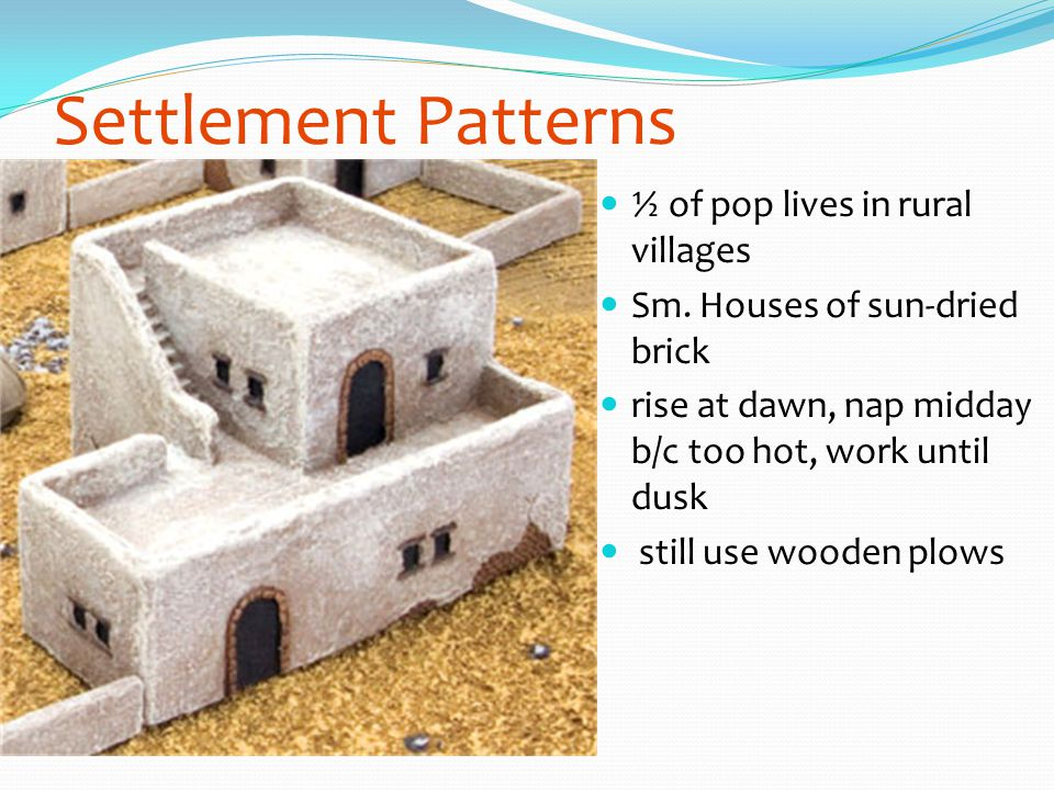 Settlement Patterns ½ of pop lives in rural villages Sm. Houses of sun-dried brick rise at dawn, nap midday b/c too hot, work until dusk still use woo