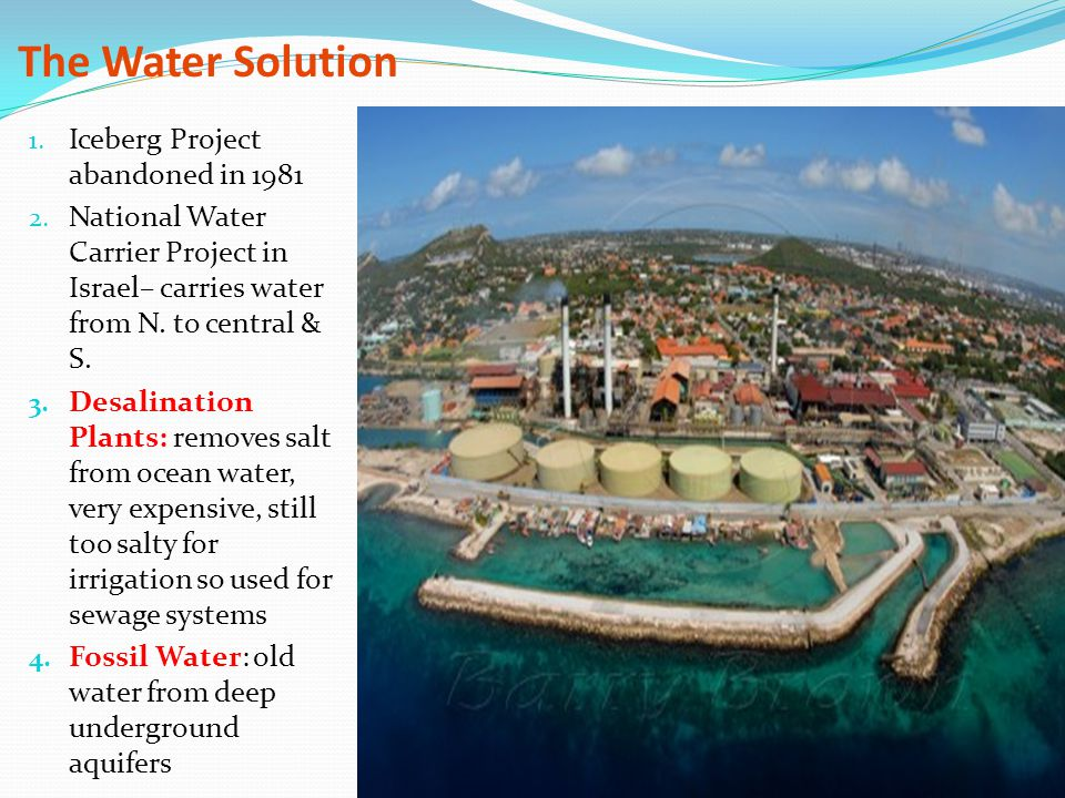 The Water Solution 1. Iceberg Project abandoned in 1981 2. National Water Carrier Project in Israel– carries water from N. to central & S. 3. Desalina
