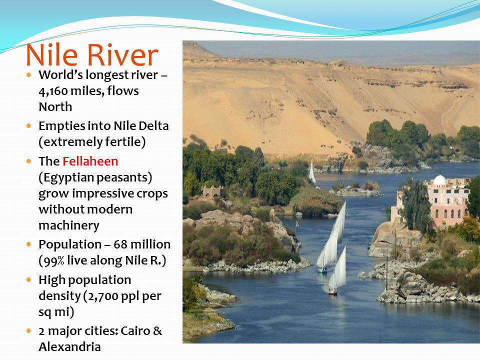 Nile River World's longest river – 4,160 miles, flows North Empties into Nile Delta (extremely fertile) The Fellaheen (Egyptian peasants) grow impress