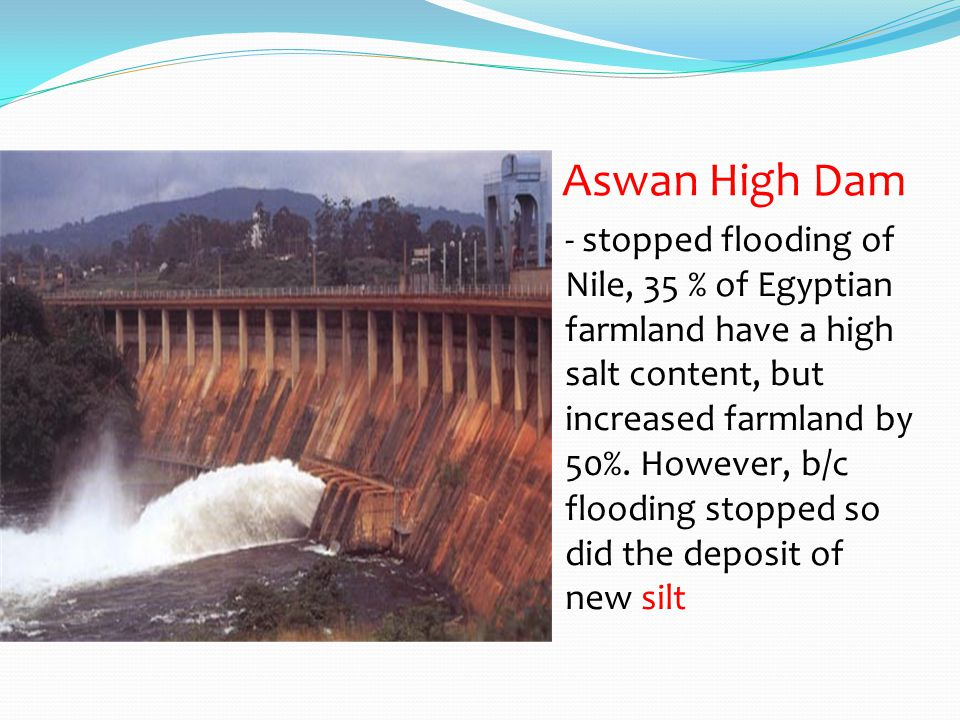 Aswan High Dam - stopped flooding of Nile, 35 % of Egyptian farmland have a high salt content, but increased farmland by 50%. However, b/c flooding st