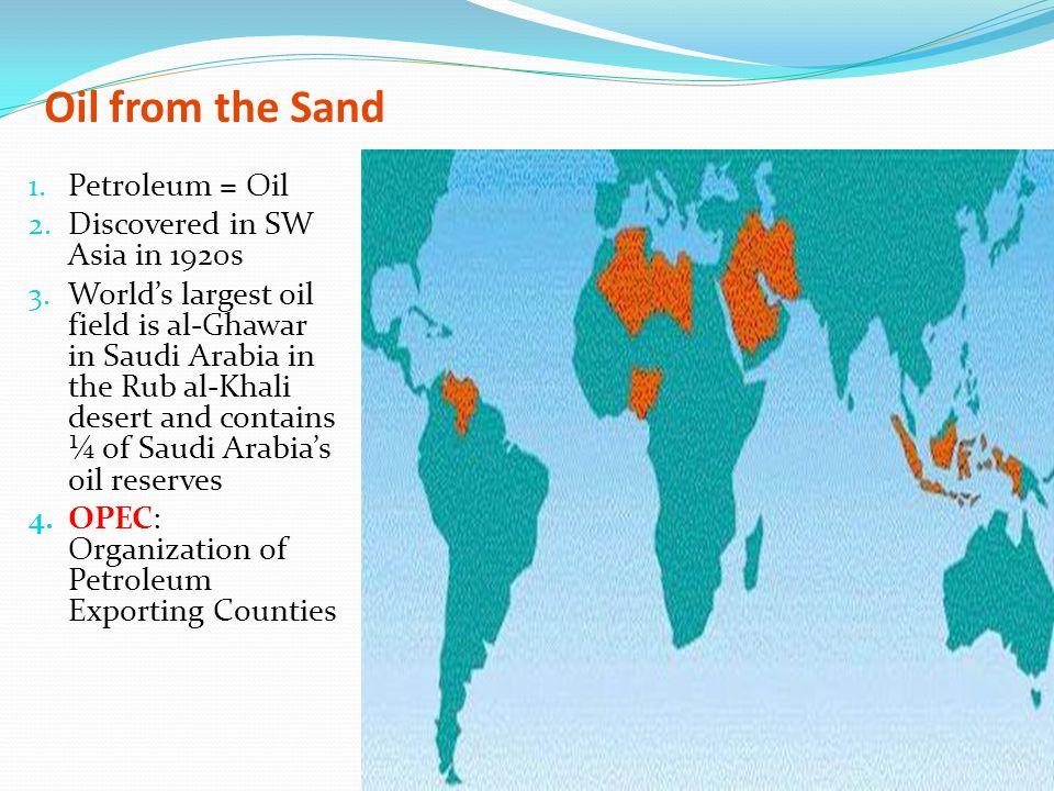 Oil from the Sand 1. Petroleum = Oil 2. Discovered in SW Asia in 1920s 3. World's largest oil field is al-Ghawar in Saudi Arabia in the Rub al-Khali d
