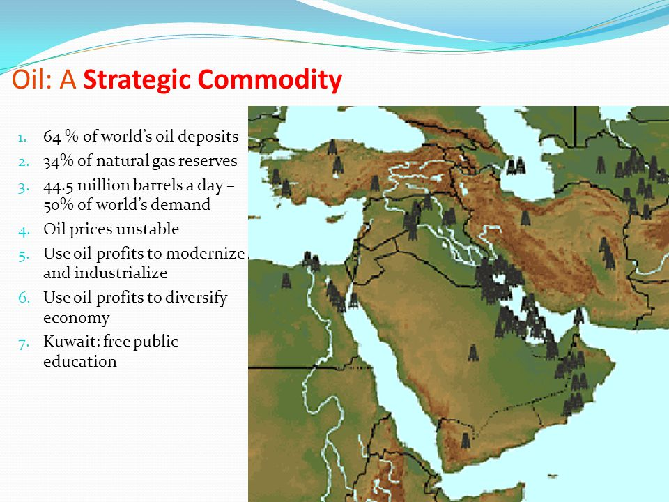 Oil: A Strategic Commodity 1. 64 % of world's oil deposits 2. 34% of natural gas reserves 3. 44.5 million barrels a day – 50% of world's demand 4. Oil