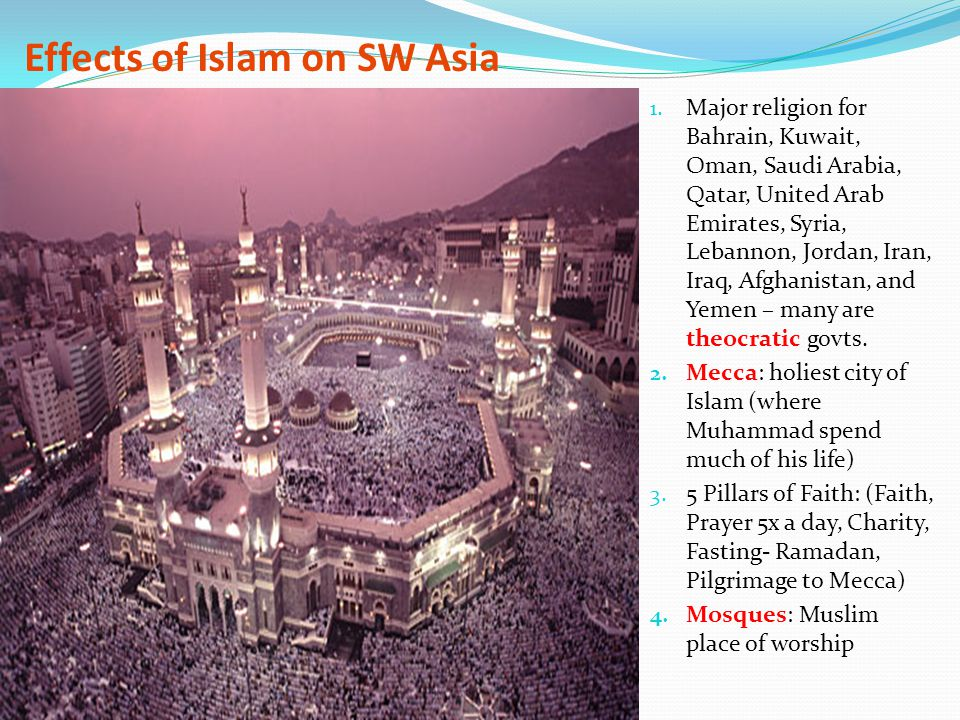 Effects of Islam on SW Asia 1. Major religion for Bahrain, Kuwait, Oman, Saudi Arabia, Qatar, United Arab Emirates, Syria, Lebannon, Jordan, Iran, Ira