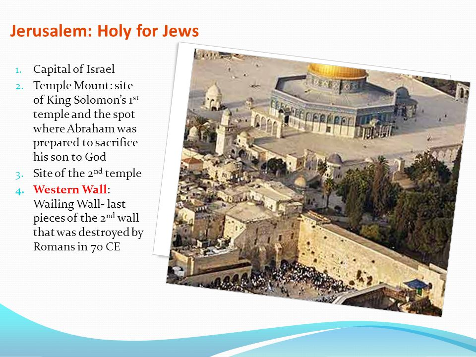 Jerusalem: Holy for Jews 1. Capital of Israel 2. Temple Mount: site of King Solomon's 1 st temple and the spot where Abraham was prepared to sacrifice
