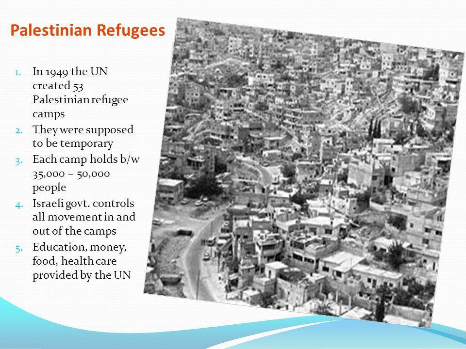 Palestinian Refugees 1. In 1949 the UN created 53 Palestinian refugee camps 2. They were supposed to be temporary 3. Each camp holds b/w 35,000 – 50,0