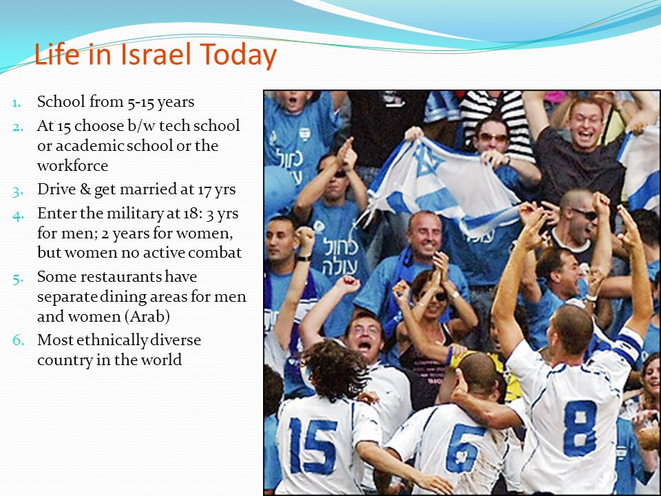 Life in Israel Today 1. School from 5-15 years 2. At 15 choose b/w tech school or academic school or the workforce 3. Drive & get married at 17 yrs 4.