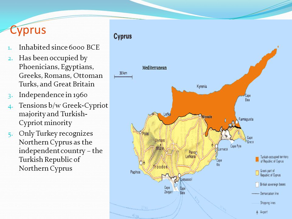 Cyprus 1. Inhabited since 6000 BCE 2. Has been occupied by Phoenicians, Egyptians, Greeks, Romans, Ottoman Turks, and Great Britain 3. Independence in