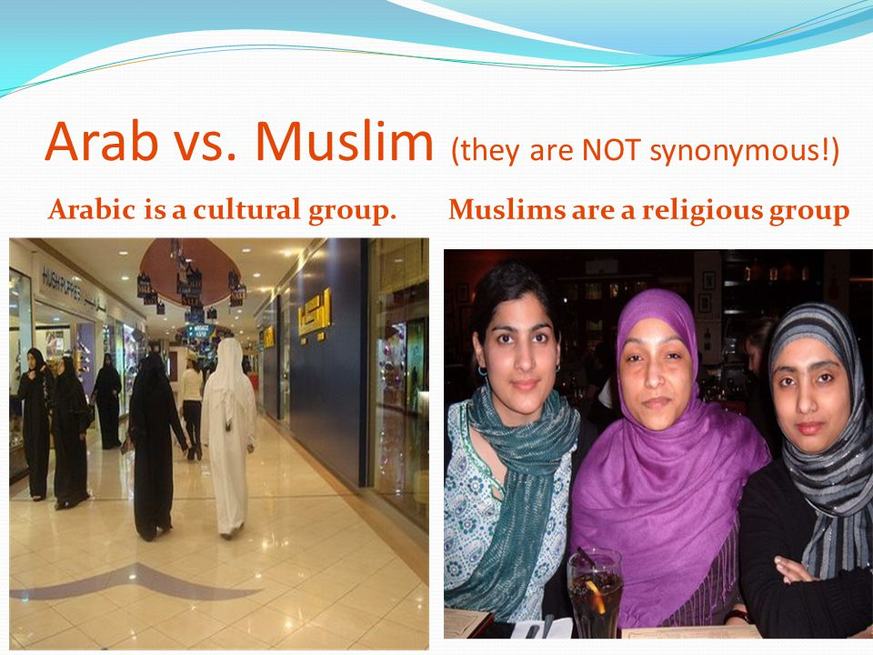 Arab vs. Muslim (they are NOT synonymous!) Arabic is a cultural group. Muslims are a religious group