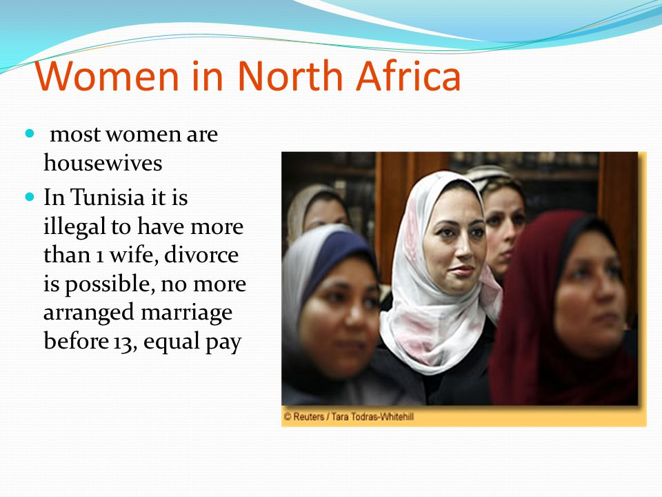 Women in North Africa most women are housewives In Tunisia it is illegal to have more than 1 wife, divorce is possible, no more arranged marriage befo