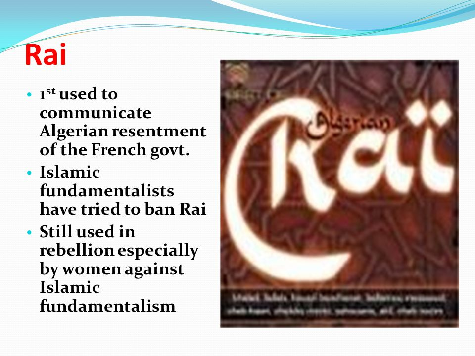 Rai 1 st used to communicate Algerian resentment of the French govt. Islamic fundamentalists have tried to ban Rai Still used in rebellion especially