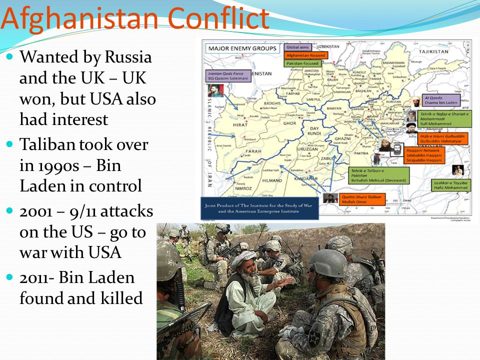 Afghanistan Conflict Wanted by Russia and the UK – UK won, but USA also had interest Taliban took over in 1990s – Bin Laden in control 2001 – 9/11 att