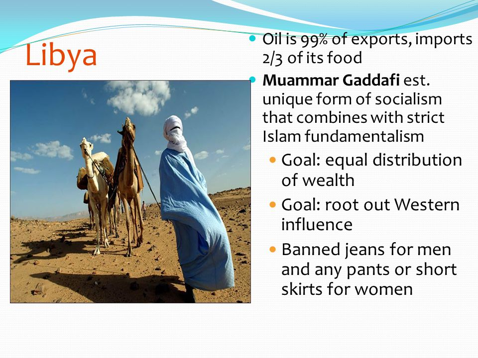 Libya Oil is 99% of exports, imports 2/3 of its food Muammar Gaddafi est. unique form of socialism that combines with strict Islam fundamentalism Goal