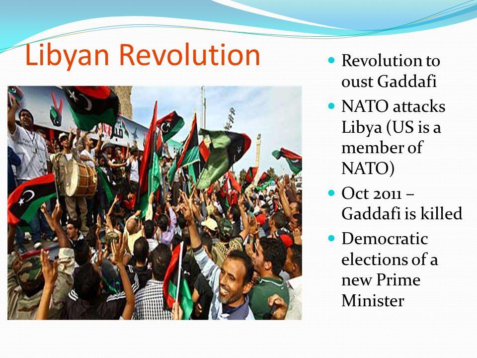 Libyan Revolution Revolution to oust Gaddafi NATO attacks Libya (US is a member of NATO) Oct 2011 – Gaddafi is killed Democratic elections of a new Pr